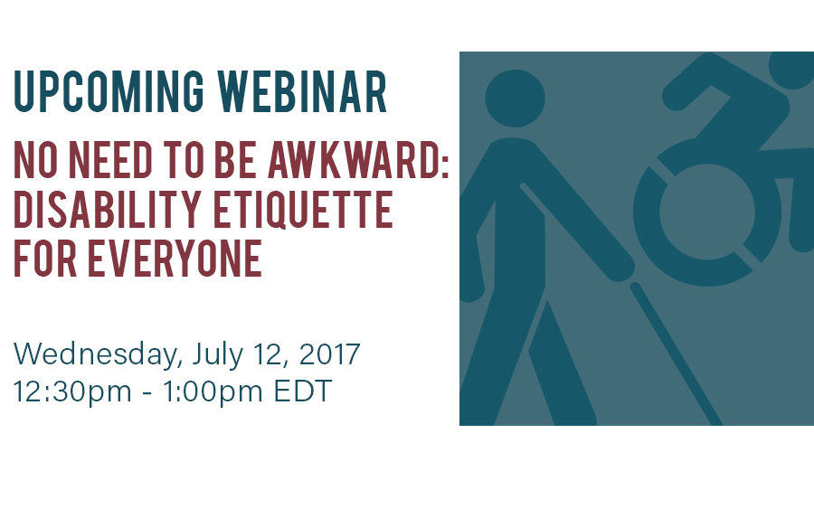 Upcoming Webinar: No need to be awkward: disability etiquette for everyone! Wednesday July 12, 2017, 12:30pm - 1:00pm EDT