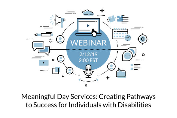 Webinar 2/12/2019 2:00EST Meaningful Day Services: Creating Pathways to Success for Individuals with Disabilities