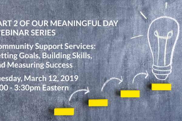 Part 2 of our Meaningful Day Webinar Series: Community Support Services: Setting Goals, Building Skills, and Measuring Success, Tuesday, March 12, 2019 at 2:00-3:30 Eastern
