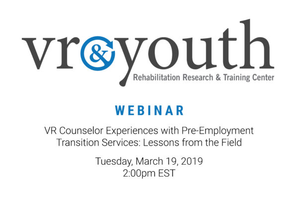 WEBINAR: VR Counselor Experiences with Pre-Employment Transition Services: Lessons from the Field Tuesday, March 19, 2019 – 2:00pm – 3:00pm (EST)