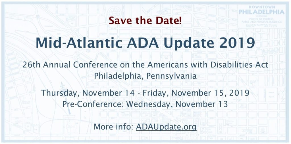 Save the Date!Mid-Atlantic ADA Update 201926th Annual Conference on the Americans with Disabilities ActPhiladelphia, PAThursday, November 14 - Friday, November 15, 2019Pre-conference: Wednesday, November 13